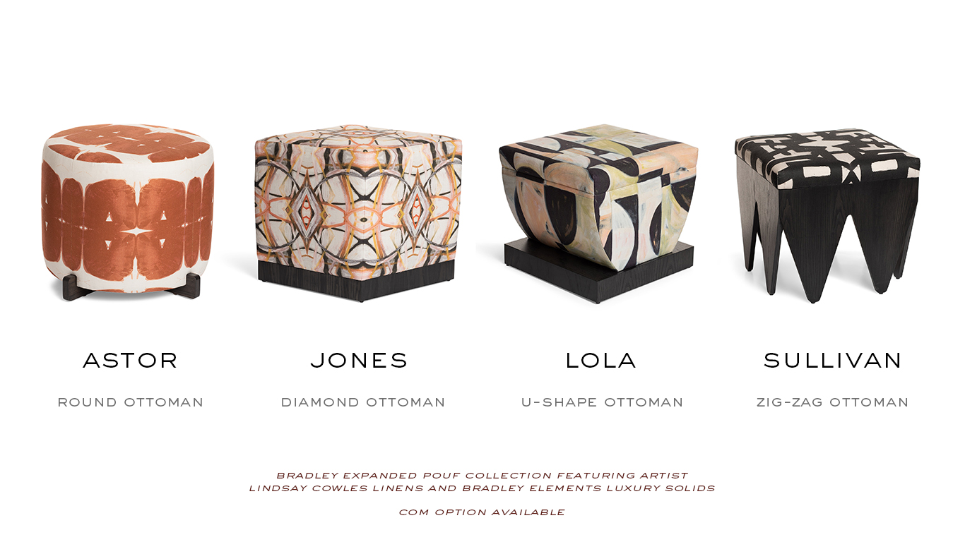 The expanded pouf collection features linens by artist Lindsay Cowles and BRADLEY Elements luxury solids. COM also available. Shown are the Astor Round Ottoman; the Jones Diamond Ottoman; the Lola Ottoman with Square Base; and the Sullivan Zig-Zag Ottoman.