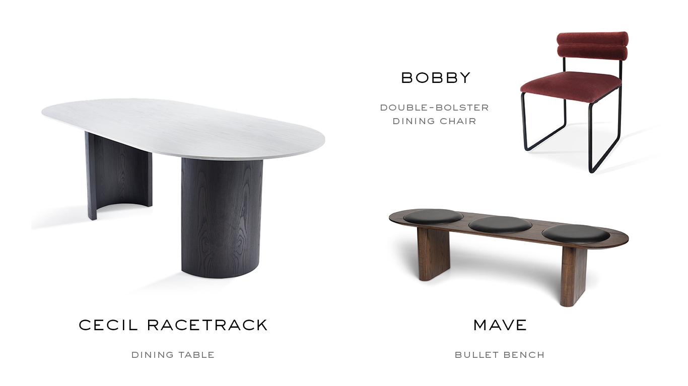 Shown above, clockwise from left: the Cecil Racetrack Top Dining Table; the Bobby Double Bolster Dining Chair; and the Mave Bullet Bench.
